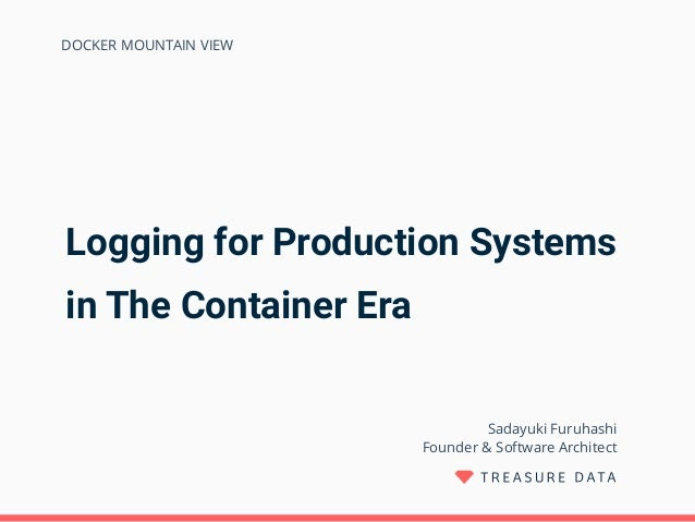 Logging for Production Systems in The Container Era Sadayuki Furuhashi Founder & Software Architect DOCKER MOUNTAIN VIEW