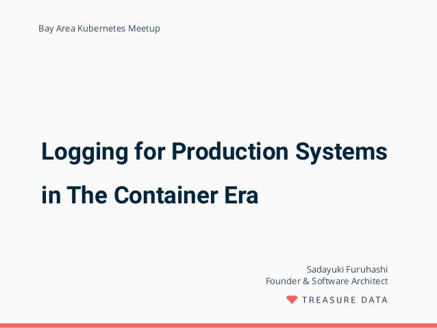 Logging for Production Systems in The Container Era Sadayuki Furuhashi