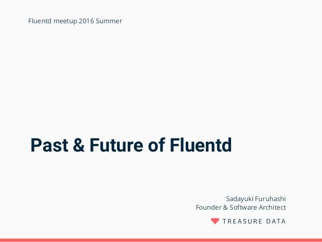 Past & Future of Fluentd Sadayuki Furuhashi Founder & Software Architect Fluentd meetup 2016 Summer