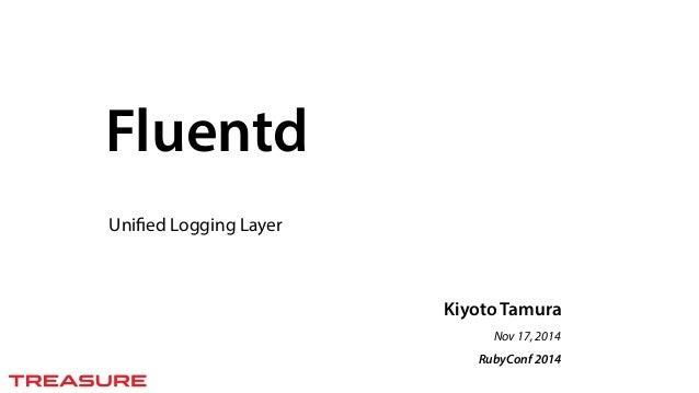 Kiyoto Tamura  Nov 17, 2014  RubyConf 2014  Fluentd  Unified Logging Layer