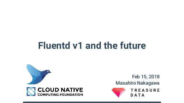 Fluentd v1 and the future Feb 15, 2018 Masahiro Nakagawa