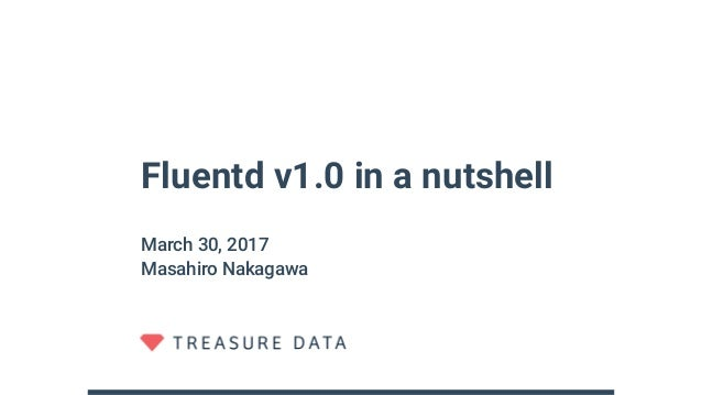 Fluentd v1.0 in a nutshell March 30, 2017 Masahiro Nakagawa
