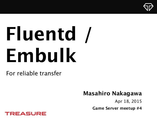 Masahiro Nakagawa Apr 18, 2015 Game Server meetup #4 Fluentd / Embulk For reliable transfer
