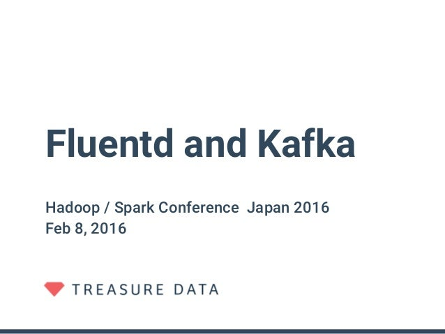 Fluentd and Kafka Hadoop / Spark Conference Japan 2016 Feb 8, 2016