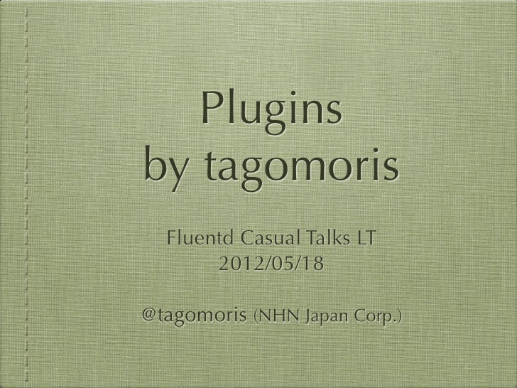Pluginsby tagomoris  Fluentd Casual Talks LT       2012/05/18@tagomoris (NHN Japan Corp.)