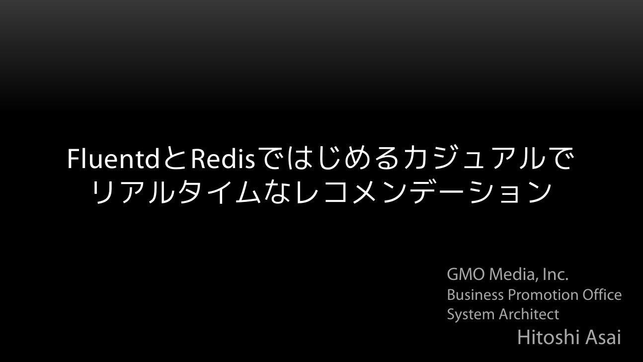 FluentdとRedisではじめるカジュアルで  リアルタイムなレコメンデーション                 GMO Media, Inc.                 Business Promotion Office      ...