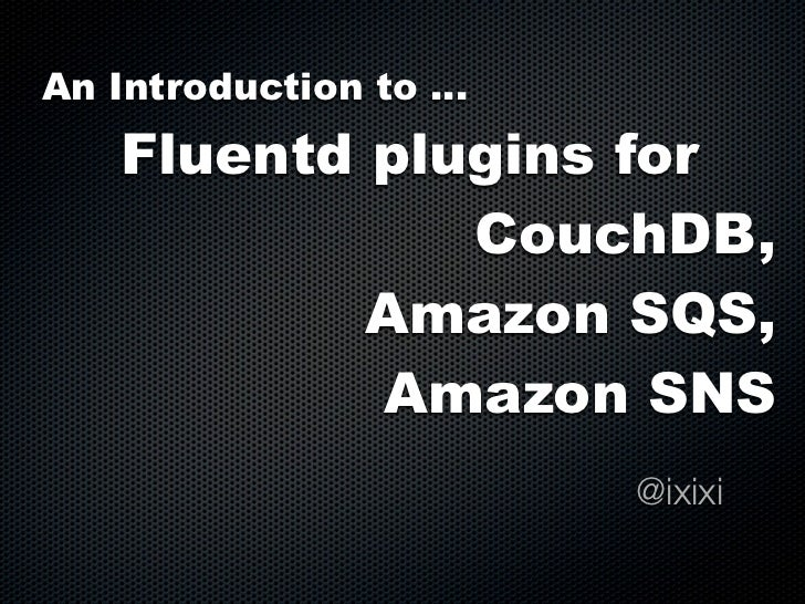An Introduction to ...    Fluentd plugins for               CouchDB,            Amazon SQS,            Amazon SNS         ...