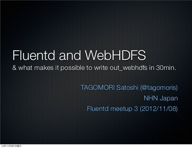Fluentd and WebHDFS      & what makes it possible to write out_webhdfs in 30min.                            TAGOMORI Satos...