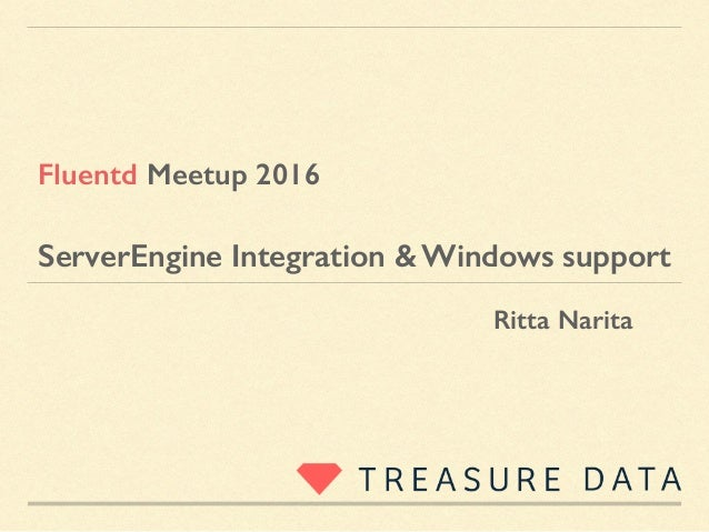 ServerEngine Integration & Windows support Ritta Narita Fluentd Meetup 2016