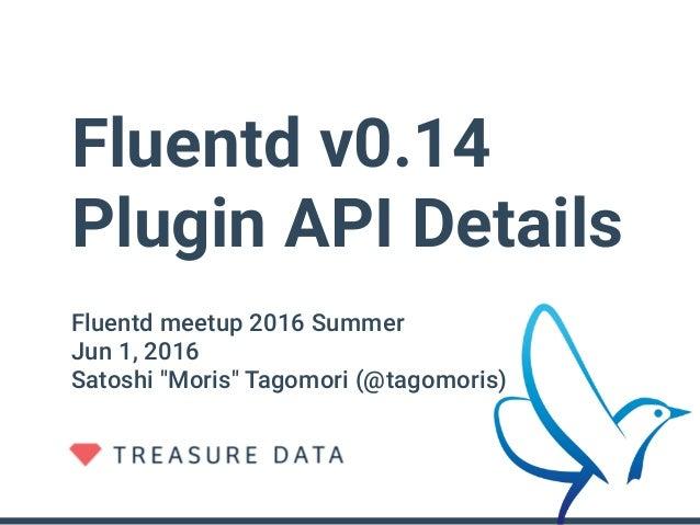 "Fluentd v0.14 Plugin API Details Fluentd meetup 2016 Summer Jun 1, 2016 Satoshi ""Moris"" Tagomori (@tagomoris)"