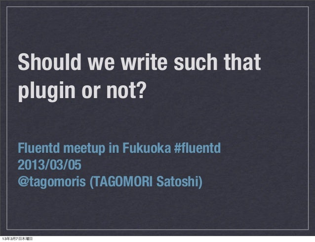 Should we write such that     plugin or not?     Fluentd meetup in Fukuoka #fluentd     2013/03/05     @tagomoris (TAGOMORI...