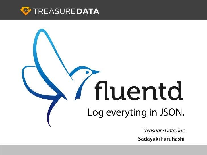 Log everyting in JSON.             Treasuare Data, Inc.           Sadayuki Furuhashi