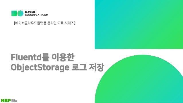 Fluentd를 이용한 ObjectStorage 로그 저장 [네이버클라우드플랫폼 온라인 교육 시리즈]