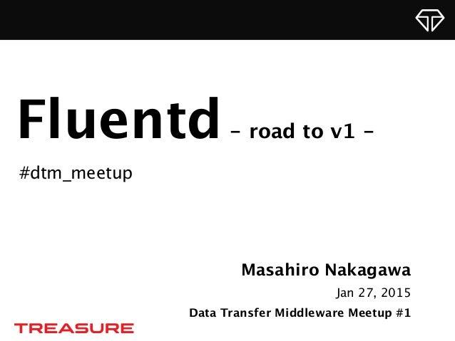 Masahiro Nakagawa Jan 27, 2015 Data Transfer Middleware Meetup #1 Fluentd- road to v1 - #dtm_meetup