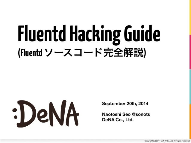 Fluentd Hacking Guide  (Fluentd ソースコード完全解説)  September 20th, 2014  !  Naotoshi Seo @sonots  DeNA Co., Ltd.  Copyright (C) ...
