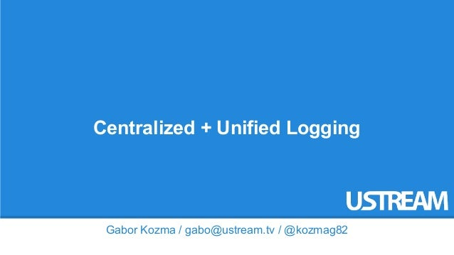 Centralized + Unified Logging  Gabor Kozma / gabo@ustream.tv / @kozmag82