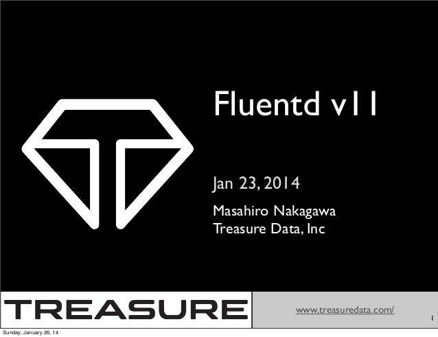 Fluentd v11 Jan 23, 2014 Masahiro Nakagawa Treasure Data, Inc  www.treasuredata.com/ Sunday, January 26, 14  1