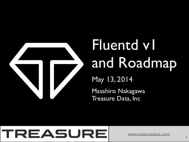 May 13, 2014 www.treasuredata.com/ Fluentd v1 and Roadmap Masahiro Nakagawa  Treasure Data, Inc 1