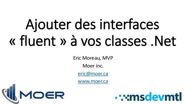 Ajouter des interfaces « fluent » à vos classes .Net Eric Moreau, MVP Moer inc. eric@moer.ca www.moer.ca