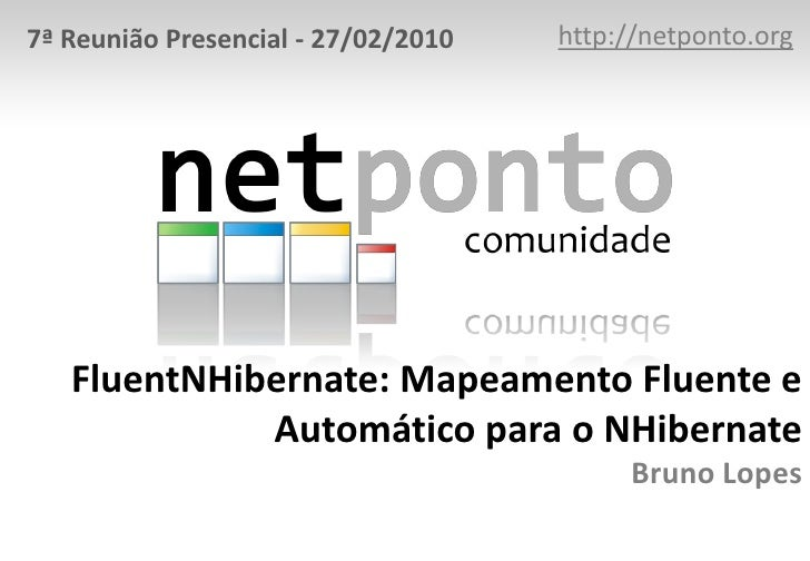 http://netponto.org<br />7ª Reunião Presencial - 27/02/2010<br />FluentNHibernate: Mapeamento Fluente e Automático para o ...