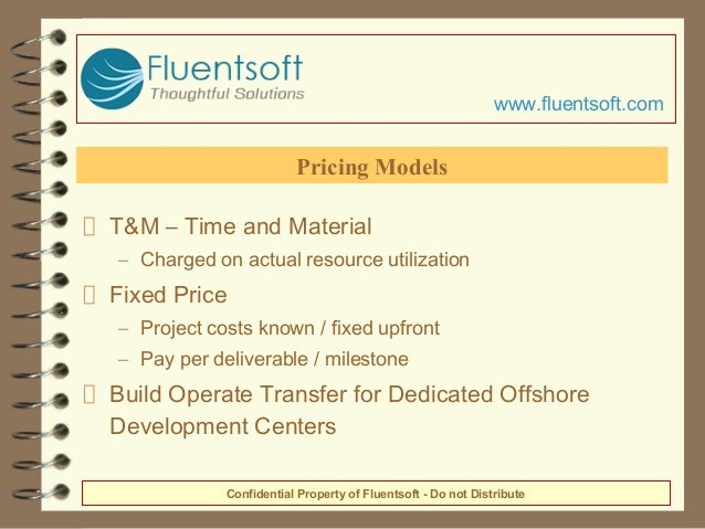 T&M – Time and Material – Charged on actual resource utilization Fixed Price – Project costs known / fixed upfront – Pay p...