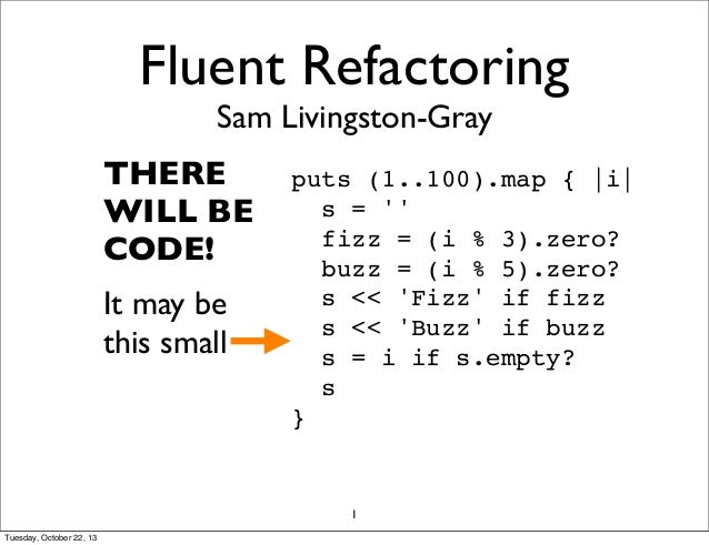 Fluent Refactoring Sam Livingston-Gray  THERE WILL BE CODE! It may be this small  puts (1..100).map { |i| s = '' fizz = (i...