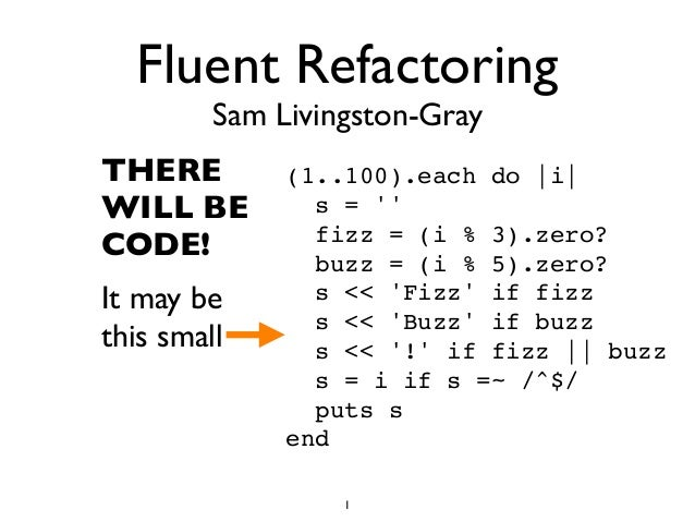 Fluent Refactoring Sam Livingston-Gray THERE WILL BE CODE! It may be this small (1..100).each do |i| s = '' fizz = (i % 3)...