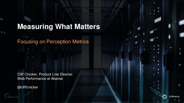 @Akamai Measuring What Matters Focusing on Perception Metrics Cliff Crocker, Product Line Director Web Performance at Akam...