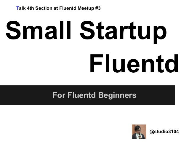 Talk 4th Section at Fluentd Meetup #3Small Startup       Fluentd               For Fluentd Beginners                      ...