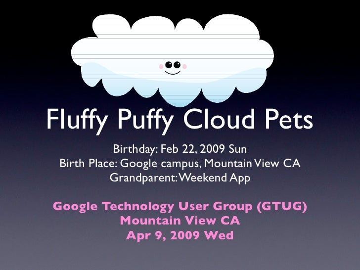 Fluffy Puffy Cloud Pets             Birthday: Feb 22, 2009 Sun  Birth Place: Google campus, Mountain View CA            Gr...