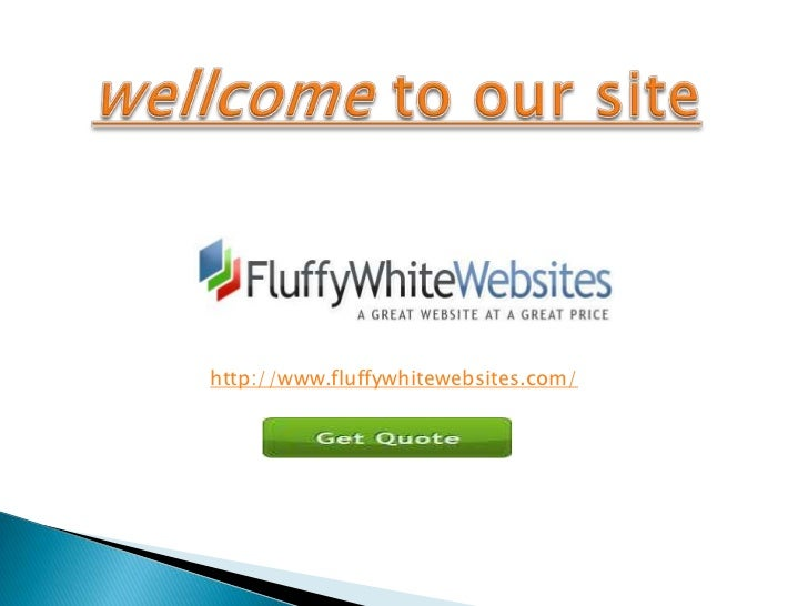 wellcometo our site<br />http://www.fluffywhitewebsites.com/<br />