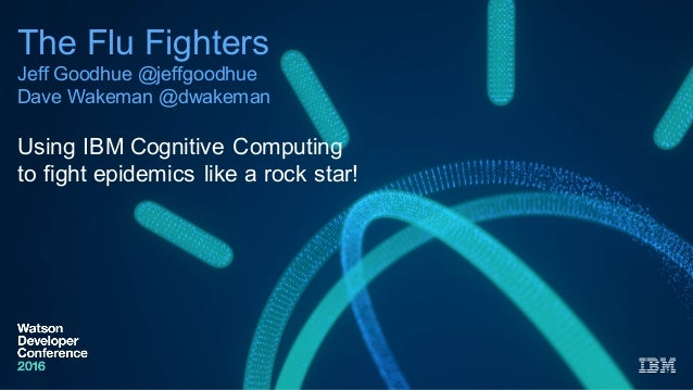 The  Flu  Fighters Jeff  Goodhue  @jeffgoodhue Dave  Wakeman @dwakeman Using  IBM  Cognitive  Computing   to  fight  epide...