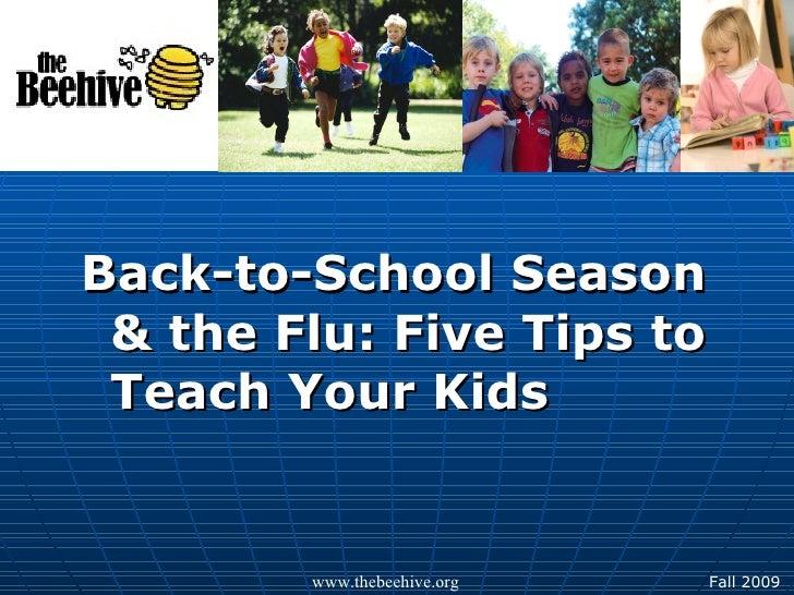 <ul><li>Back-to-School Season & the Flu: Five Tips to Teach Your Kids </li></ul>www.thebeehive.org Fall 2009