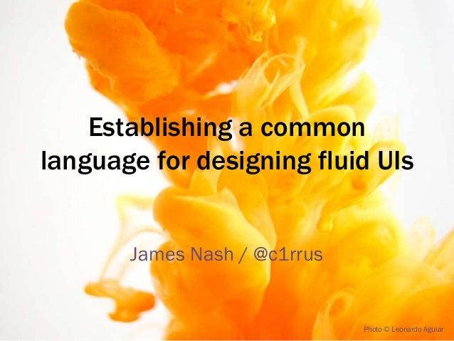 Establishing a common language for designing fluid UIs James Nash / @c1rrus  Photo © Leonardo Aguiar