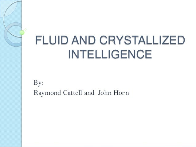 FLUID AND CRYSTALLIZED INTELLIGENCE By: Raymond Cattell and John Horn