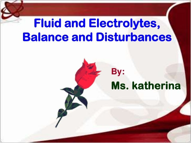 Fluid and Electrolytes,Balance and Disturbances              By:              Ms. katherina
