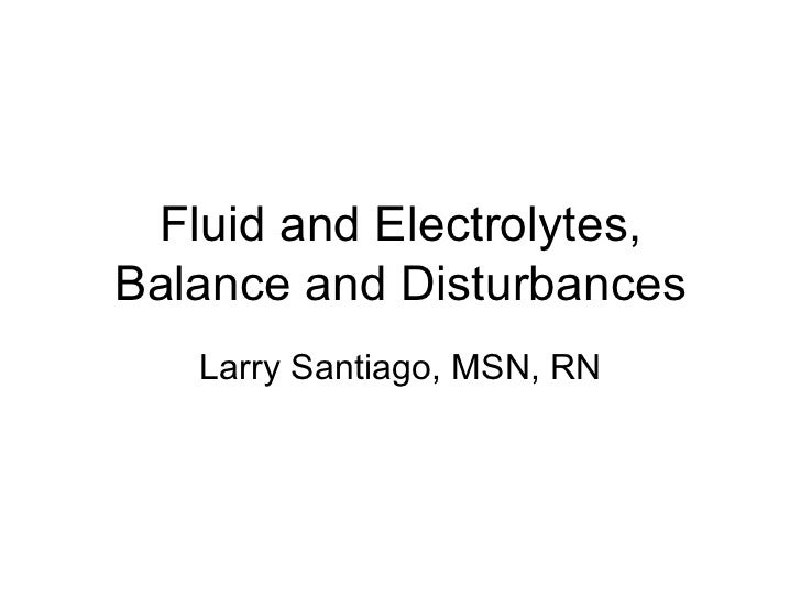 Fluid and Electrolytes,Balance and Disturbances   Larry Santiago, MSN, RN