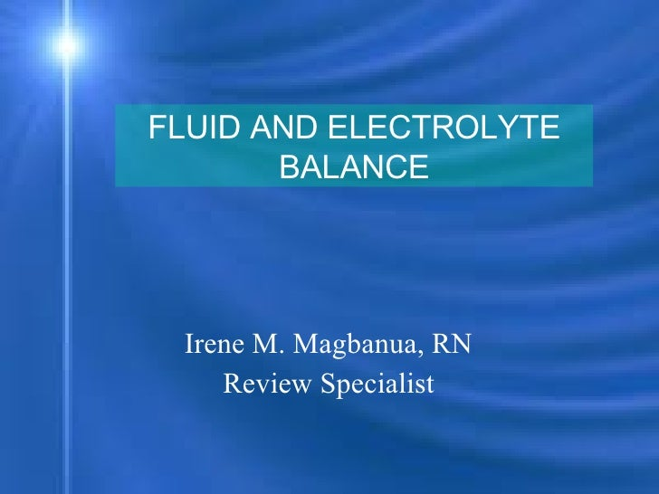 Irene M. Magbanua, RN  Review Specialist  FLUID AND ELECTROLYTE BALANCE