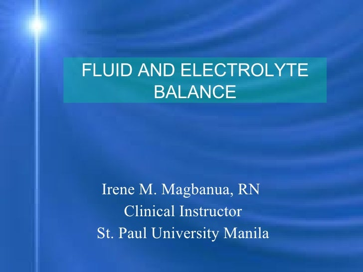 Irene M. Magbanua, RN  Clinical Instructor St. Paul University Manila FLUID AND ELECTROLYTE BALANCE