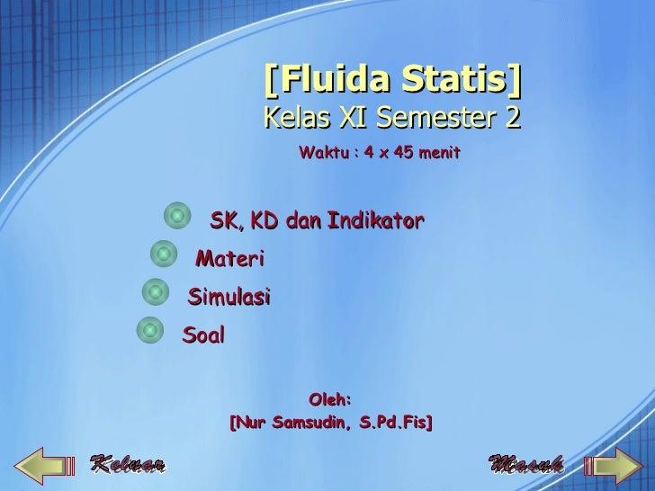 [Fluida Statis]           Kelas XI Semester 2               Waktu : 4 x 45 menit  SK, KD dan Indikator MateriSimulasiSoal ...