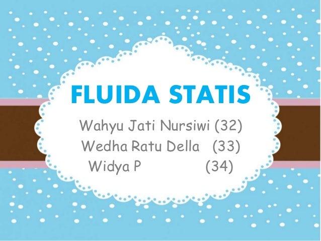 FLUIDA STATIS  Wahyu Jati Nursiwi (32)  Wedha Ratu Della (33)  Widya P (34)