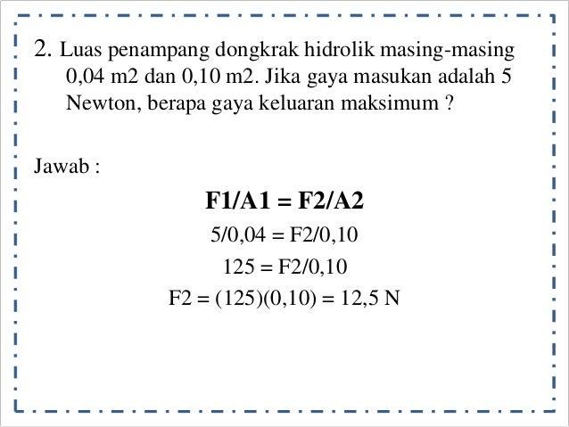 2. Luas penampang dongkrak hidrolik masing-masing  0,04 m2 dan 0,10 m2. Jika gaya masukan adalah 5  Newton, berapa gaya ke...