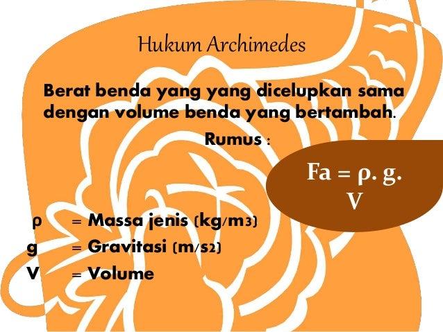 Hukum Archimedes  Berat benda yang yang dicelupkan sama  dengan volume benda yang bertambah.  Rumus :  ρ = Massa jenis (kg...