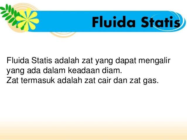 Fluida Statis  Fluida Statis adalah zat yang dapat mengalir  yang ada dalam keadaan diam.  Zat termasuk adalah zat cair da...