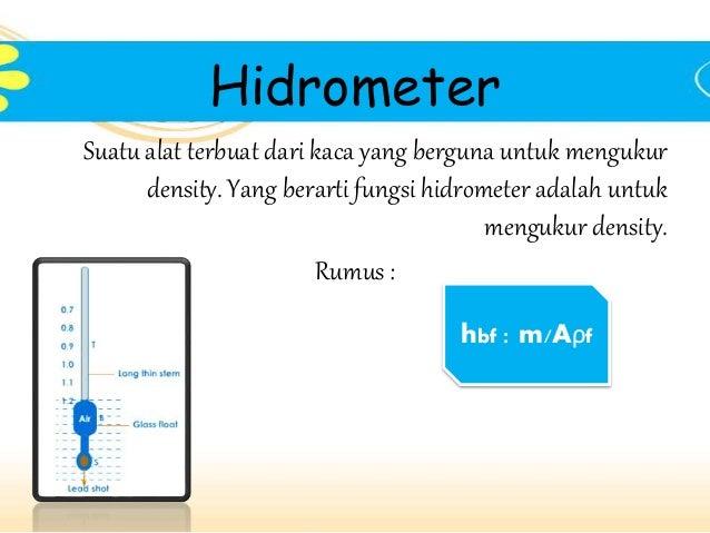Hidrometer  Suatu alat terbuat dari kaca yang berguna untuk mengukur  density. Yang berarti fungsi hidrometer adalah untuk...