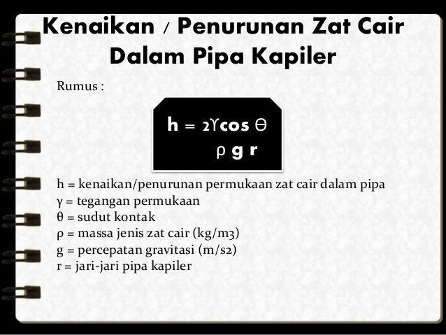 Kenaikan / Penurunan Zat Cair  Dalam Pipa Kapiler  Rumus :  h = 2ϒcos ϴ  ρ g r  h = kenaikan/penurunan permukaan zat cair ...
