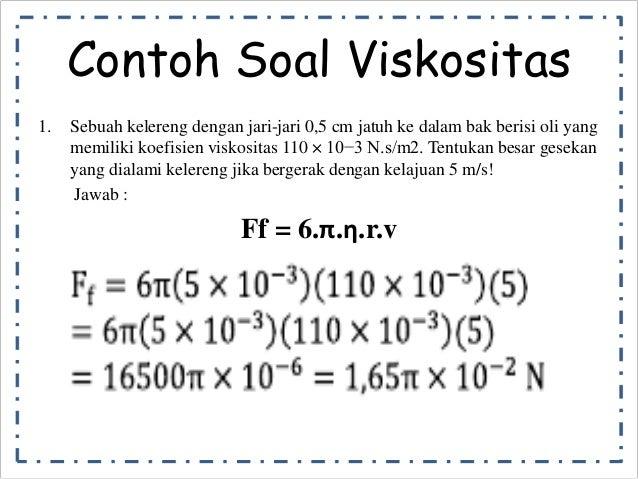Contoh Soal Viskositas  1. Sebuah kelereng dengan jari-jari 0,5 cm jatuh ke dalam bak berisi oli yang  memiliki koefisien ...
