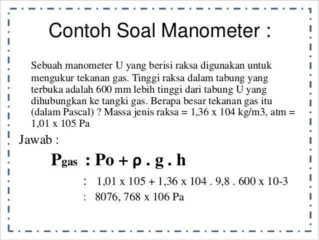 Contoh Soal Manometer :  Sebuah manometer U yang berisi raksa digunakan untuk  mengukur tekanan gas. Tinggi raksa dalam ta...