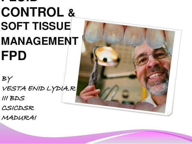FLUID CONTROL & SOFT TISSUE MANAGEMENT IN FPD BY VESTA ENID LYDIA.R III BDS CSICDSR MADURAI