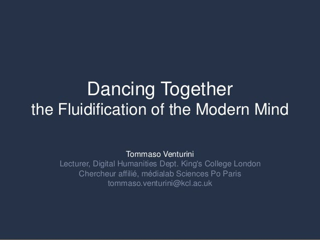 Dancing Together the Fluidification of the Modern Mind Tommaso Venturini Lecturer, Digital Humanities Dept. King's College...